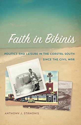 Faith in Bikinis: Politics and Leisure in the Coastal South since the Civil War Anthony J. Stanonis