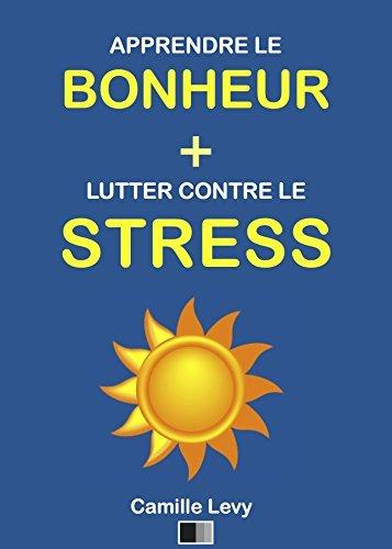Apprendre le Bonheur et Lutter contre le Stress: Deux textes de Camille Levy Camille Levy