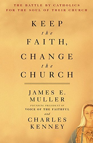 Keep The Faith, Change The Church:The Battle By Catholics For The Soul Of Their Church James E. Muller