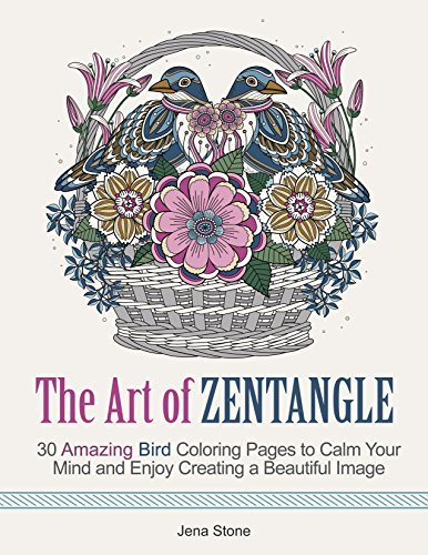 The Art of Zentangle: 30 Amazing Bird Coloring Pages to Calm Your Mind and Enjoy Creating a Beautiful Image Jena Stone