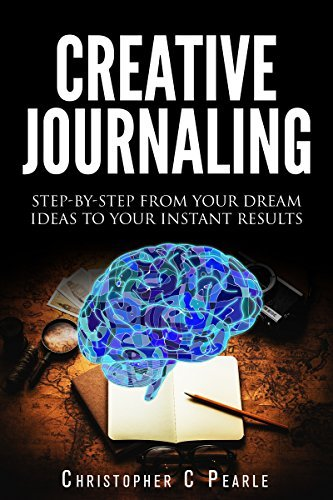 Creative Journaling: Step-By-Step From Your Dream Ideas To Your Instant Results (Goal Setting, Productivity, Business, Lifestyle, Art) Christopher Pearle