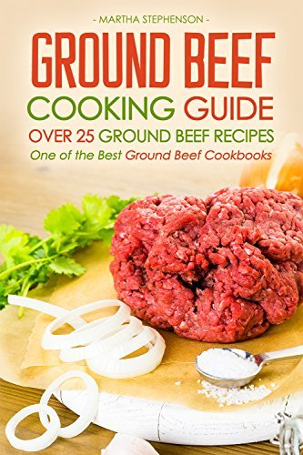 Ground Beef Cooking Guide - Over 25 Ground Beef Recipes: One of the Best Ground Beef Cookbooks Martha Stephenson
