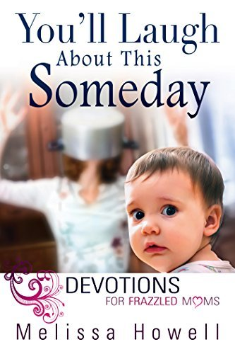 Youll Laugh About This Someday: Devotions for Frazzled Moms  by  Melissa Howell