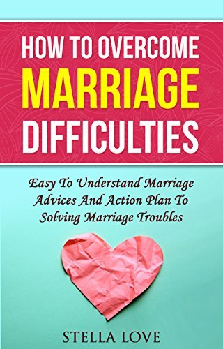 How To Overcome Marriage Difficulties - Easy To Understand Marriage Advices And Action Plan To Solving Marriage Troubles  by  Stella Love