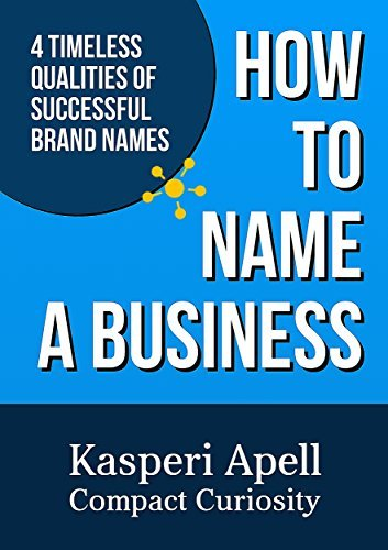 How to Name a Business: 4 Timeless Qualities of Successful Brand Names  by  Kasperi Apell