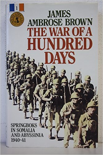The War of a Hundred Days, Springboks in Somalia and Abyssinia 1940-41  by  James Ambrose Brown