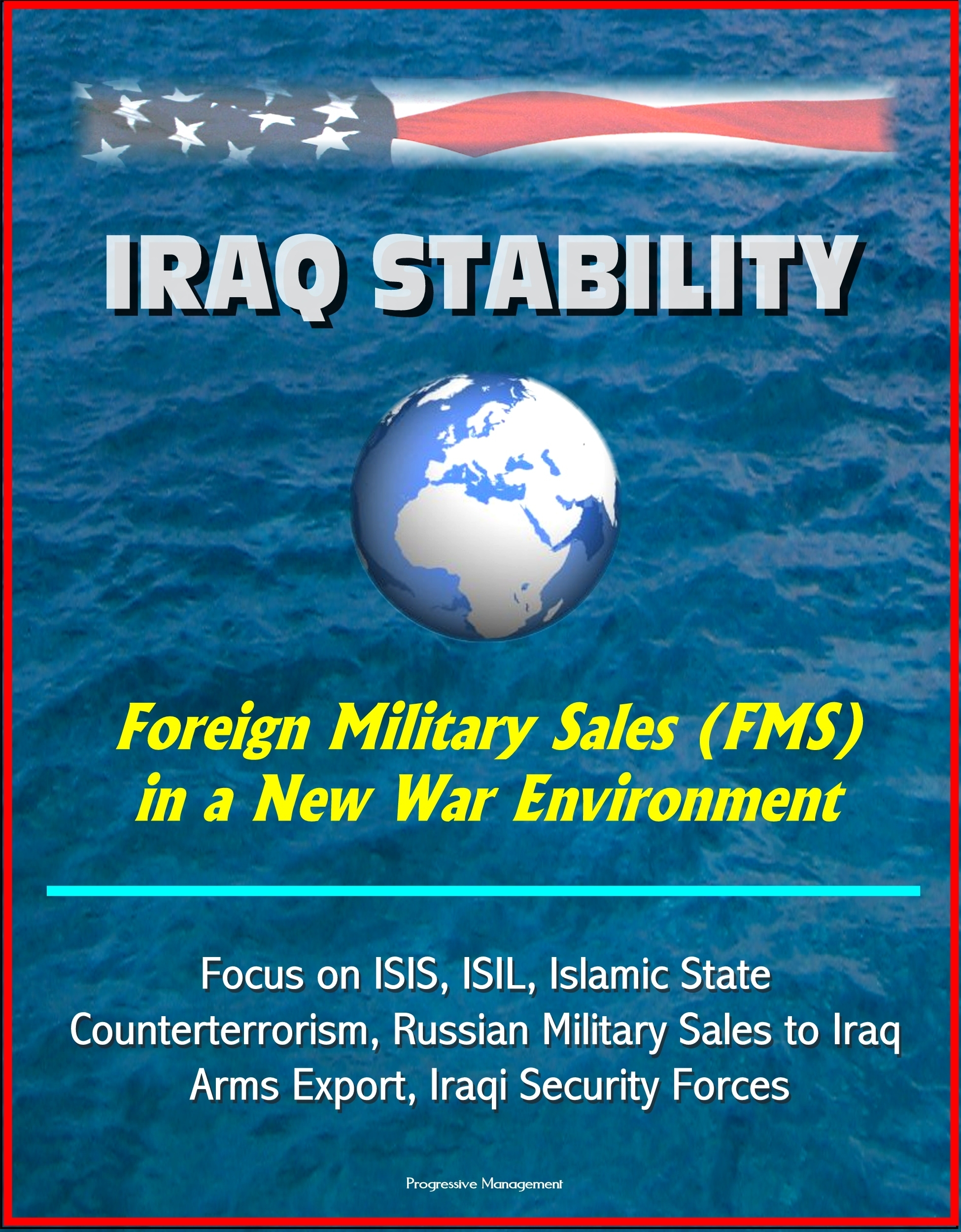 Iraq Stability: Foreign Military Sales (FMS) in a New War Environment - Focus on ISIS, ISIL, Islamic State, Counterterrorism, Russian Military Sales to Iraq, Arms Export, Iraqi Security Forces  by  Progressive Management