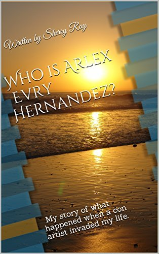 Who is Arlex Evry Hernandez?: My story of what happened when a con artist invaded my life.  by  Sherry Ray