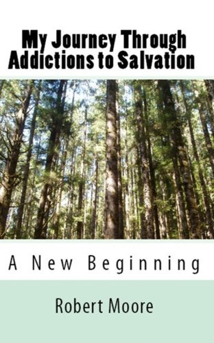 My Journey Through Addictions to Salvation: A New Beginning  by  Robert    Moore