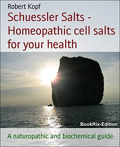 Schuessler Salts - Homeopathic cell salts for your health: A naturopathic and biochemical guide Robert Kopf