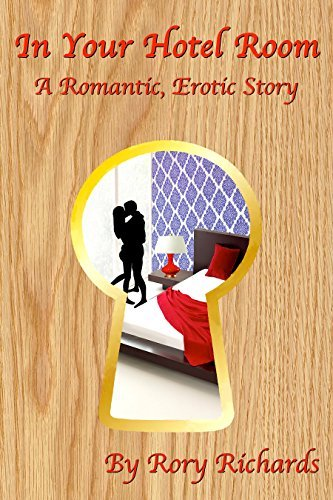 In Your Hotel Room: A Romantic, Erotic Story Rory Richards