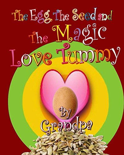 The Egg, The Seed, and The Magic Love Tummy  by  Grand Pa