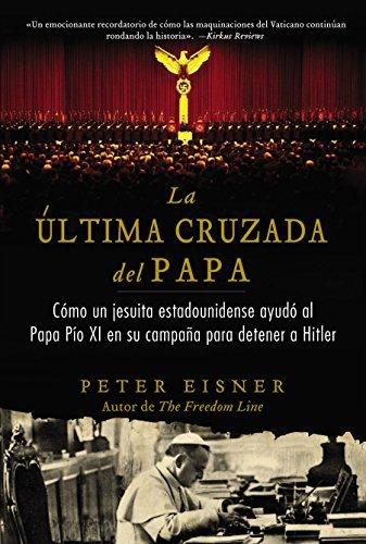 La última cruzada del Papa (The Popes Last Crusade - Spanish Edition): Cómo un jesuita estadounidense ayudó al Papa Pío XI en su campaña para detener a Hitler Peter Eisner