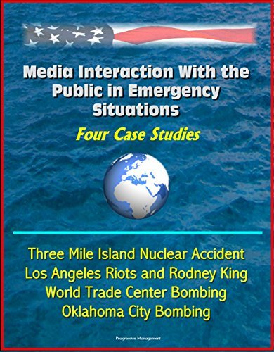 Media Interaction With the Public in Emergency Situations: Four Case Studies - Three Mile Island Nuclear Accident, Los Angeles Riots and Rodney King, World Trade Center Bombing, Oklahoma City Bombing U.S. Government