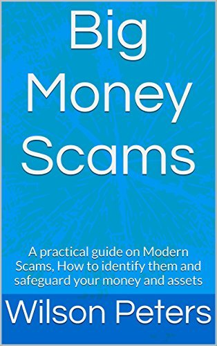 Big Money Scams: A practical guide on Modern Scams, how to identify them and safeguard your money and assets  by  Wilson Peters