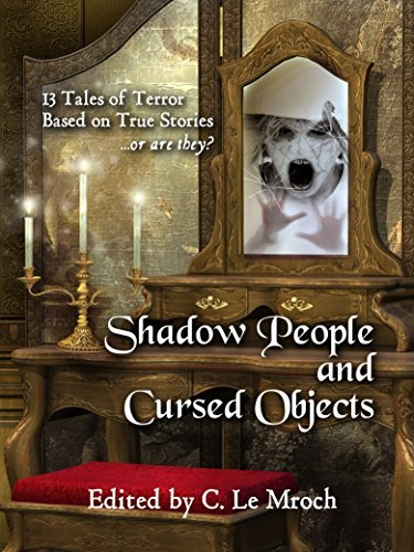 Shadow People and Cursed Objects: 13 Tales of Terror Based on True Stories...or are they? Carl Barker