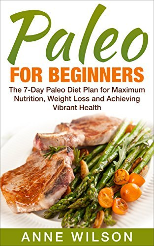 Paleo:Paleo for Beginners: The 7-Day Paleo Diet Plan for Maximum Nutrition, Weight Loss and Achieving Vibrant Health  by  Anne Wilson