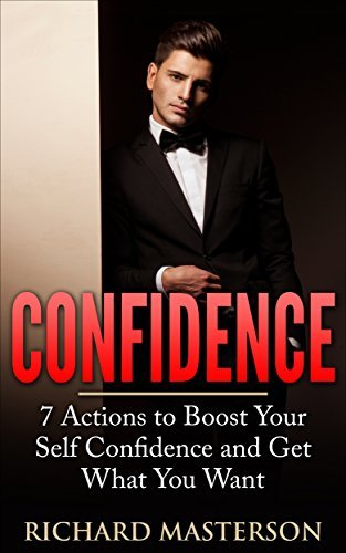 Confidence: 7 Actions to Boost Your Confidence and Get What You Want  by  Richard Masterson