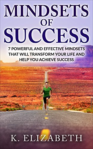 Mindsets of Success: 7 Powerful and Effective Mindsets that will Transform Your Life and Help You Achieve Success.  by  K. Elizabeth