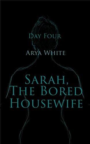 Sarah, The Bored Housewife: Day Four Arya White