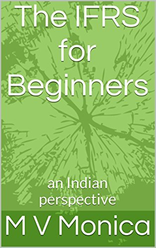 The IFRS for Beginners: an Indian perspective  by  M V Monica