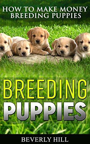 BREEDING PUPPIES: How to Make Money Breeding Puppies (Breeding puppies, dog breeding, dog breeding book, dog breeding business, dog breeding supplies, dog breeding stand, breeding ca) Beverly Hill