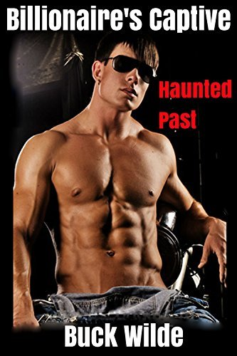 Haunted Past (Gay Billionaire BDSM Hot Romance): Billionaires Captive Book 2 (Spanking, Bondage, Domination and Submission)  by  Buck Wilde