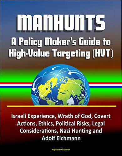 Manhunts: A Policy Makers Guide to High-Value Targeting (HVT) - Israeli Experience, Wrath of God, Covert Actions, Ethics, Political Risks, Legal Considerations, Nazi Hunting and Adolf Eichmann  by  U.S. Government