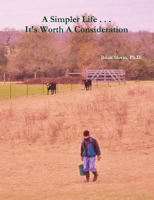 A Simpler Life...Its Worth a Consideration  by  Ph D Brian Slovin
