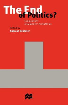 The End of Politics?: Explorations Into Modern Antipolitics Andreas Schedler