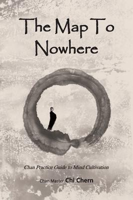 The Map to Nowhere: Chan Practice Guide to Mind Cultivation Master Chi Chern