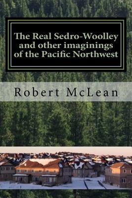 The Real Sedro-Woolley and other imaginings of the Pacific Northwest  by  Robert  McLean