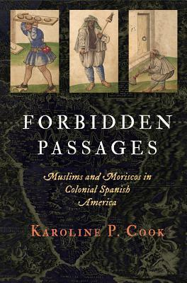 Forbidden Passages: Muslims and Moriscos in Colonial Spanish America  by  Karoline P Cook