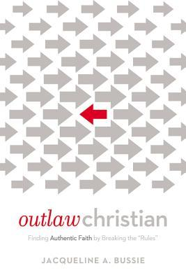Outlaw Christian: Finding Authentic Faith Breaking the Rules by Jacqueline A Bussie