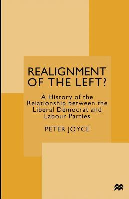 Realignment of the Left?: A History of the Relationship Between the Liberal Democrat and Labour Parties Peter Joyce  Dr
