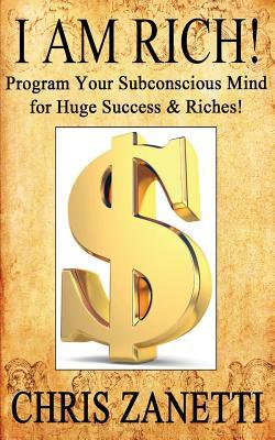 I Am Rich!: Directly Programming Your Subconscious Mind for Huge Success and Riches  by  Chris Zanetti