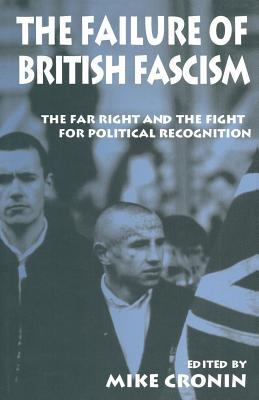 The Failure of British Fascism: The Far Right and the Fight for Political Recognition Mike Cronin