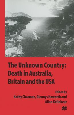 The Unknown Country: Death in Australia, Britain and the USA  by  Kathy C. Charmaz