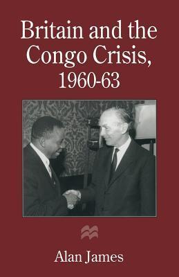 Britain and the Congo Crisis, 1960 63 Alan James