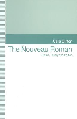 The Nouveau Roman: Fiction, Theory and Politics Celia Britton