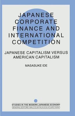Japanese Corporate Finance and International Competition: Japanese Capitalism Versus American Capitalism  by  Masasuke Ide