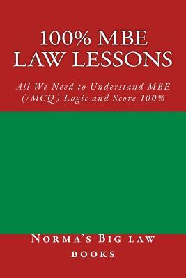 100% MBE Law Lessons: All We Need to Understand MBE (/McQ) Logic and Score 100%  by  Normas Big Law books