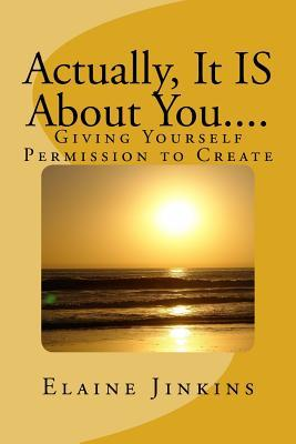 Actually, It Is about You....: Giving Yourself Permission to Create Elaine Jinkins