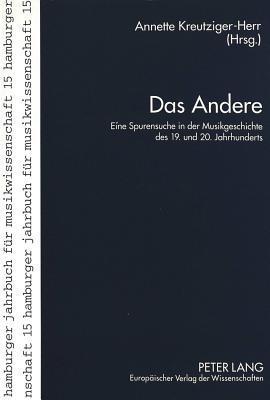 Das Andere: Eine Spurensuche in Der Musikgeschichte Des 19. Und 20. Jahrhunderts  by  Annette Kreutziger-Herr