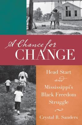 A Chance for Change: Head Start and Mississippis Black Freedom Struggle Crystal Sanders