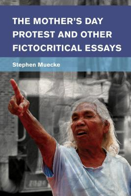 The Mothers Day Protest and Other Fictocritical Essays Stephen Muecke