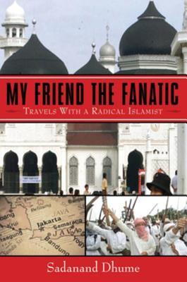 My Friend the Fanatic: Travels with Radical Islamist  by  Sadanand Dhume