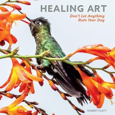 Healing Art: Dont Let Anything Ruin Your Day Robert Flatt