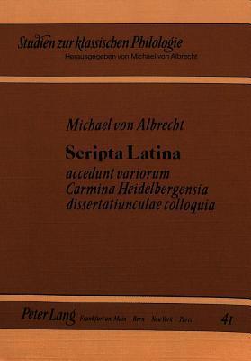 Scripta Latina: Accedunt Variorum Carmina Heidelbergensia Dissertatiunculae Colloquia Michael Von Albrecht