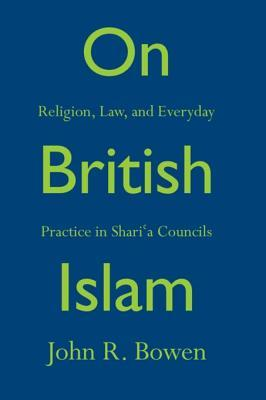 On British Islam: Religion, Law, and Everyday Practice in Shari a Councils  by  John R Bowen
